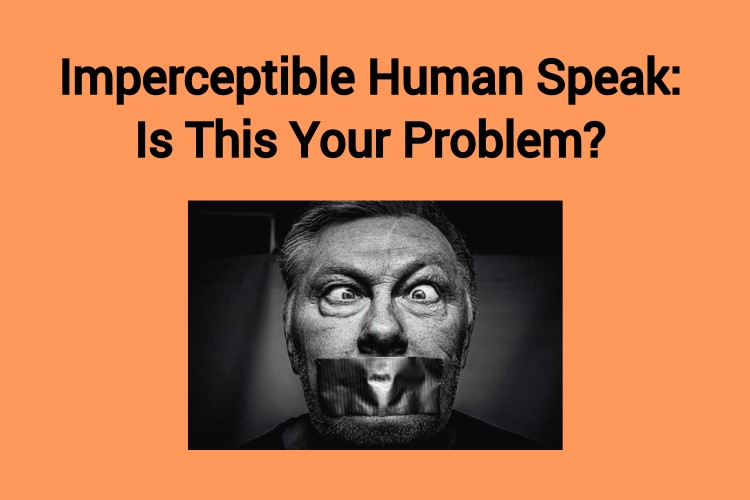 Imperceptible Human Speak: Is This Your Problem?